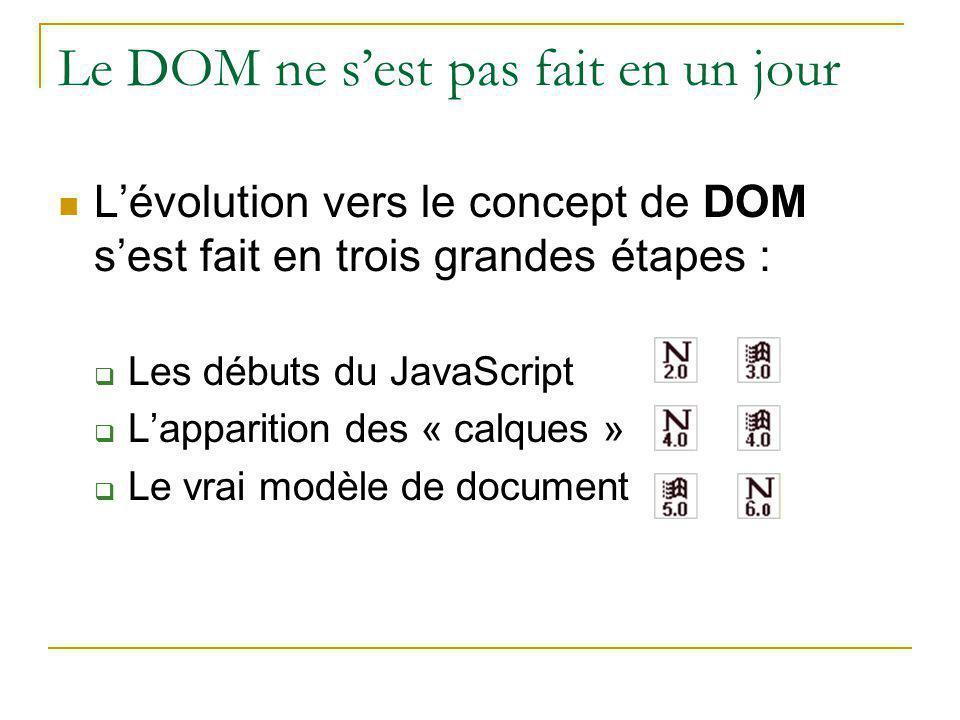 Le DOM ne s'est pas fait en un jour L'évolution vers le concept de DOM s'est fait en trois grandes étapes :  Les débuts du JavaScript  L'apparition