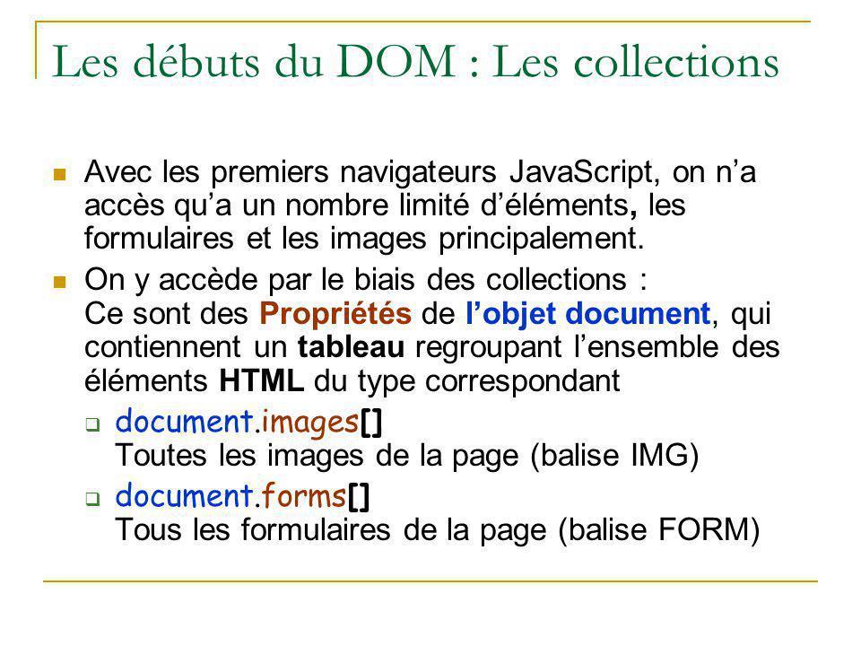 Les débuts du DOM : Les collections Avec les premiers navigateurs JavaScript, on n'a accès qu'a un nombre limité d'éléments, les formulaires et les im