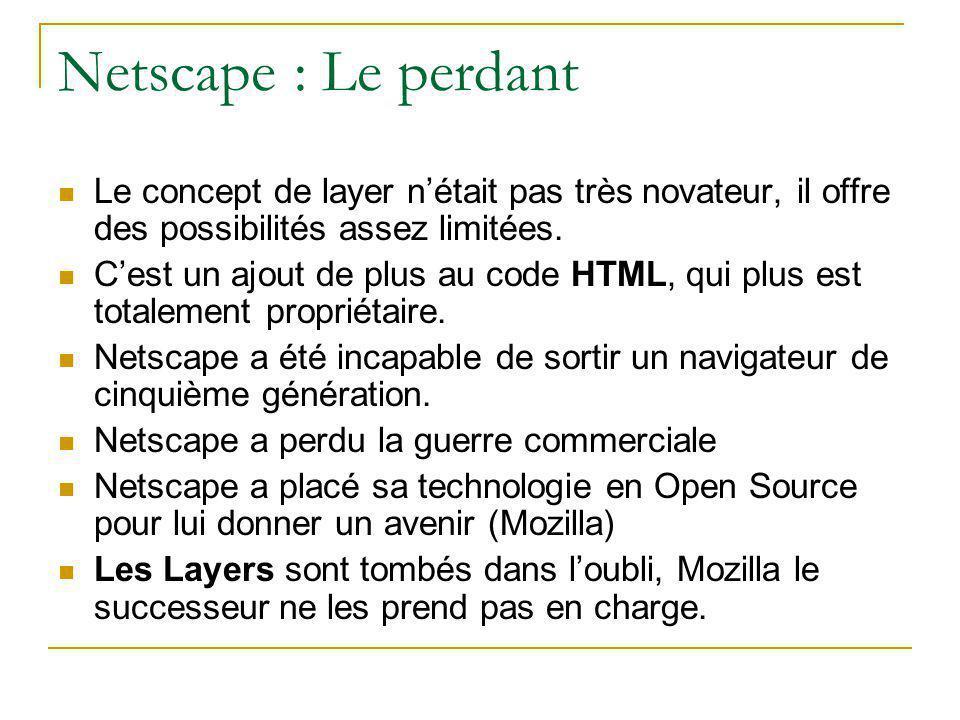 Netscape : Le perdant Le concept de layer n'était pas très novateur, il offre des possibilités assez limitées. C'est un ajout de plus au code HTML, qu