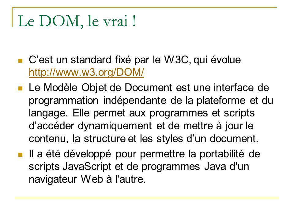 Le DOM, le vrai ! C'est un standard fixé par le W3C, qui évolue http://www.w3.org/DOM/ http://www.w3.org/DOM/ Le Modèle Objet de Document est une inte