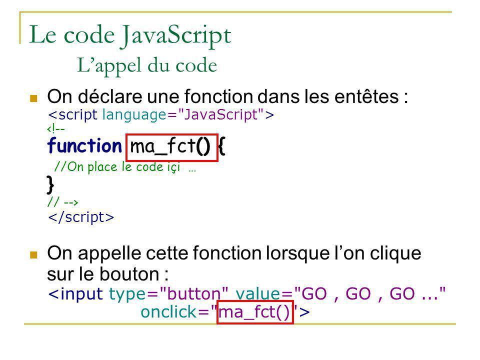 Le code JavaScript L'appel du code On déclare une fonction dans les entêtes : On appelle cette fonction lorsque l'on clique sur le bouton :