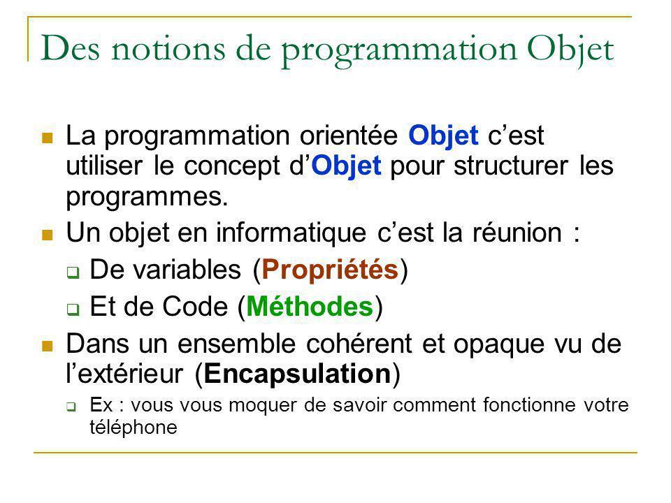 Des notions de programmation Objet La programmation orientée Objet c'est utiliser le concept d'Objet pour structurer les programmes. Un objet en infor