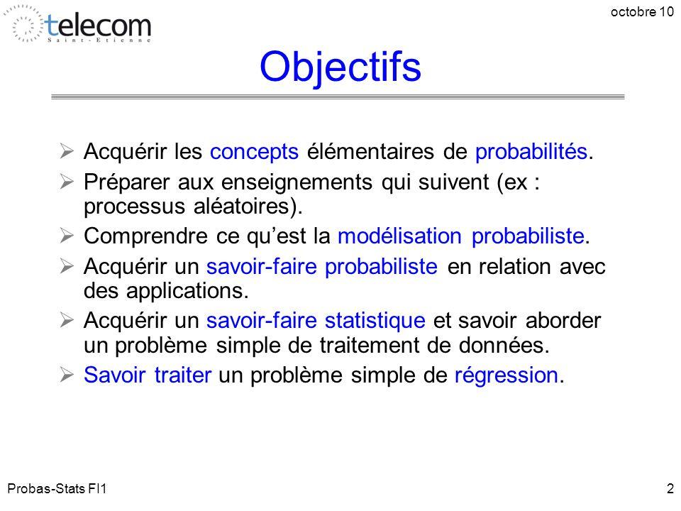 Probas-Stats FI1 octobre 10 2 Objectifs  Acquérir les concepts élémentaires de probabilités.  Préparer aux enseignements qui suivent (ex : processus