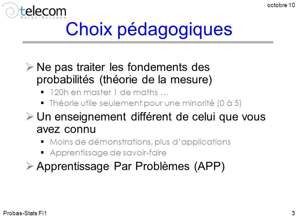 Probas-Stats FI1 octobre 10 4 Moyens pédagogiques  Modalités :  Cours : 14 séances (21h)  TD : 13 séances (19,5)  TP : 3 séances (4,5h)  APP : 2 séances (3h)  Outils logiciels :  Excel (utilisé en entreprise)  R (logiciel libre dédié aux statistiques, utilisable en entreprise)  Portail  + forum : http://www.telecom-st-etienne.fr/forum/