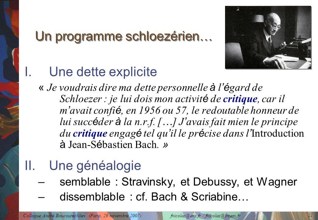 Colloque André Boucourechliev (Paris, 29 novembre 2007) fnicolas@ens.fr / fnicolas@ircam.fr 11 Un programme schloezérien… I.Une dette explicite « Je voudrais dire ma dette personnelle à l 'é gard de Schloezer : je lui dois mon activit é de critique, car il m ' avait confi é, en 1956 ou 57, le redoutable honneur de lui succ é der à la n.r.f.
