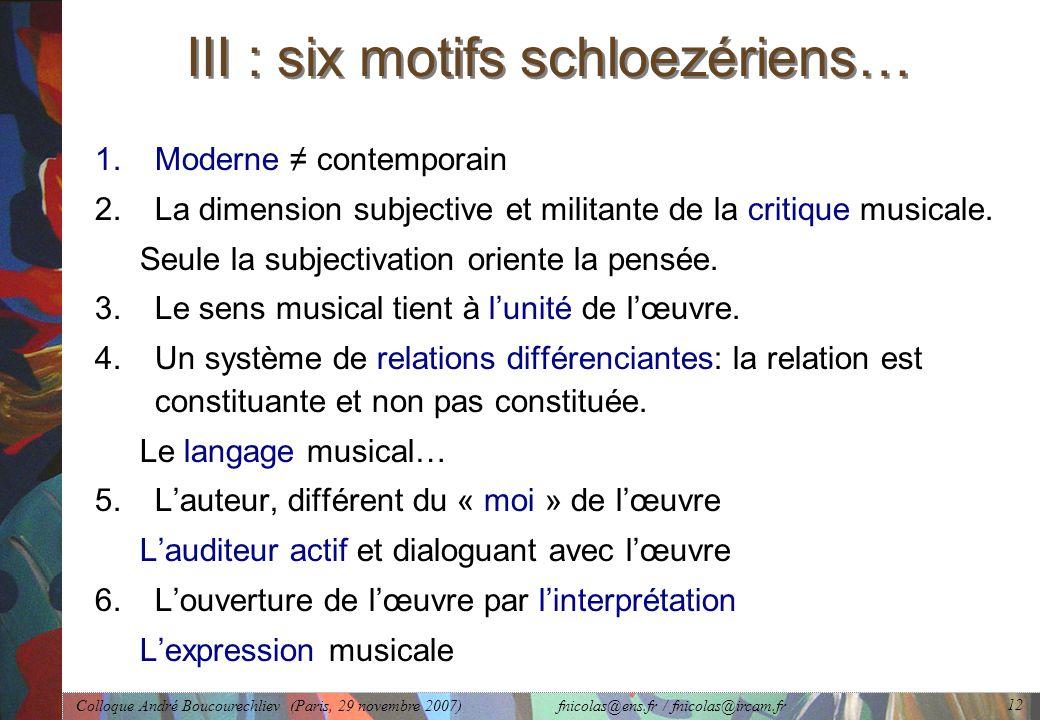 Colloque André Boucourechliev (Paris, 29 novembre 2007) fnicolas@ens.fr / fnicolas@ircam.fr 12 III : six motifs schloezériens… 1.Moderne ≠ contemporain 2.La dimension subjective et militante de la critique musicale.