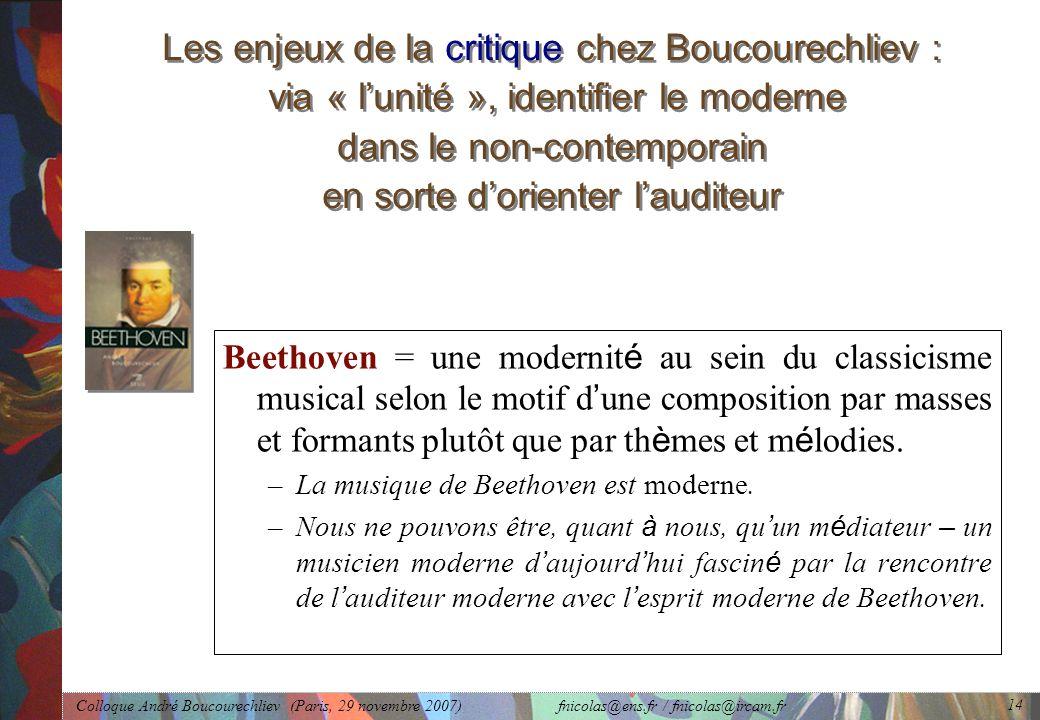 Colloque André Boucourechliev (Paris, 29 novembre 2007) fnicolas@ens.fr / fnicolas@ircam.fr 14 Les enjeux de la critique chez Boucourechliev : via « l'unité », identifier le moderne dans le non-contemporain en sorte d'orienter l'auditeur Beethoven = une modernit é au sein du classicisme musical selon le motif d ' une composition par masses et formants plutôt que par th è mes et m é lodies.