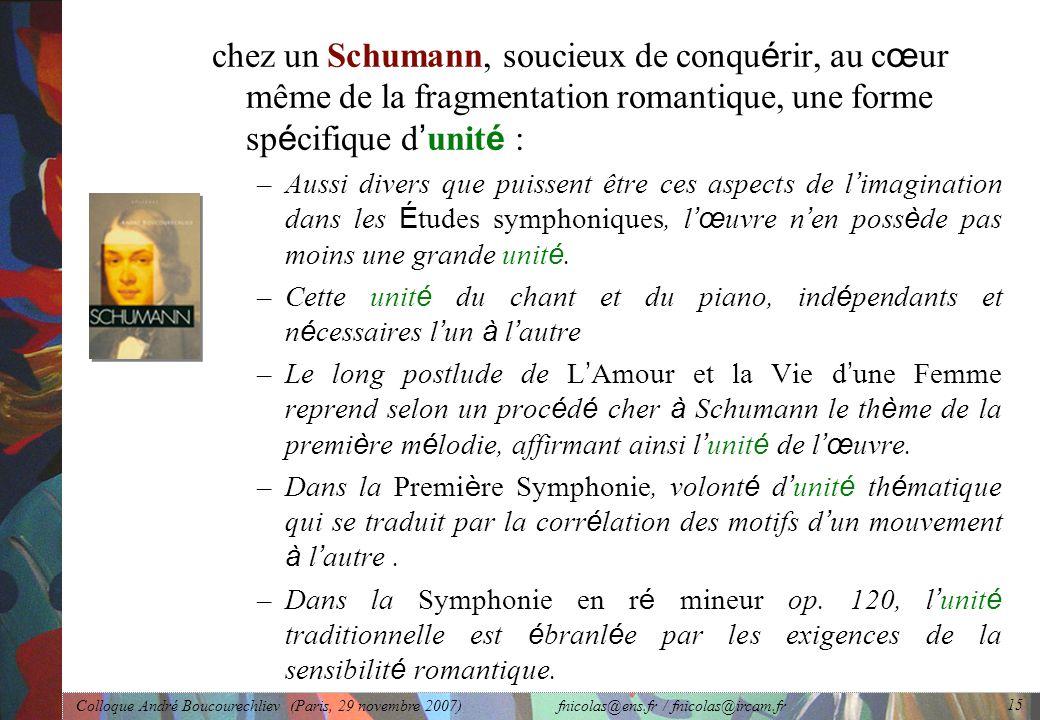Colloque André Boucourechliev (Paris, 29 novembre 2007) fnicolas@ens.fr / fnicolas@ircam.fr 15 chez un Schumann, soucieux de conqu é rir, au c œ ur même de la fragmentation romantique, une forme sp é cifique d ' unit é : –Aussi divers que puissent être ces aspects de l ' imagination dans les É tudes symphoniques, l 'œ uvre n ' en poss è de pas moins une grande unit é.