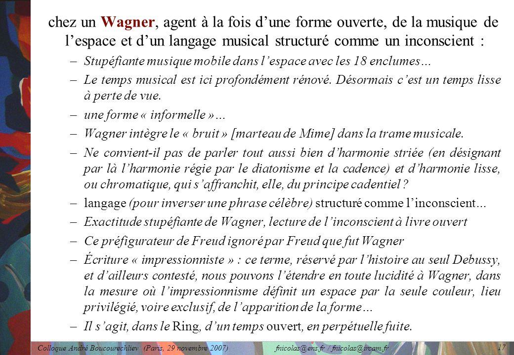 Colloque André Boucourechliev (Paris, 29 novembre 2007) fnicolas@ens.fr / fnicolas@ircam.fr 17 chez un Wagner, agent à la fois d'une forme ouverte, de la musique de l'espace et d'un langage musical structuré comme un inconscient : –Stupéfiante musique mobile dans l'espace avec les 18 enclumes… –Le temps musical est ici profondément rénové.