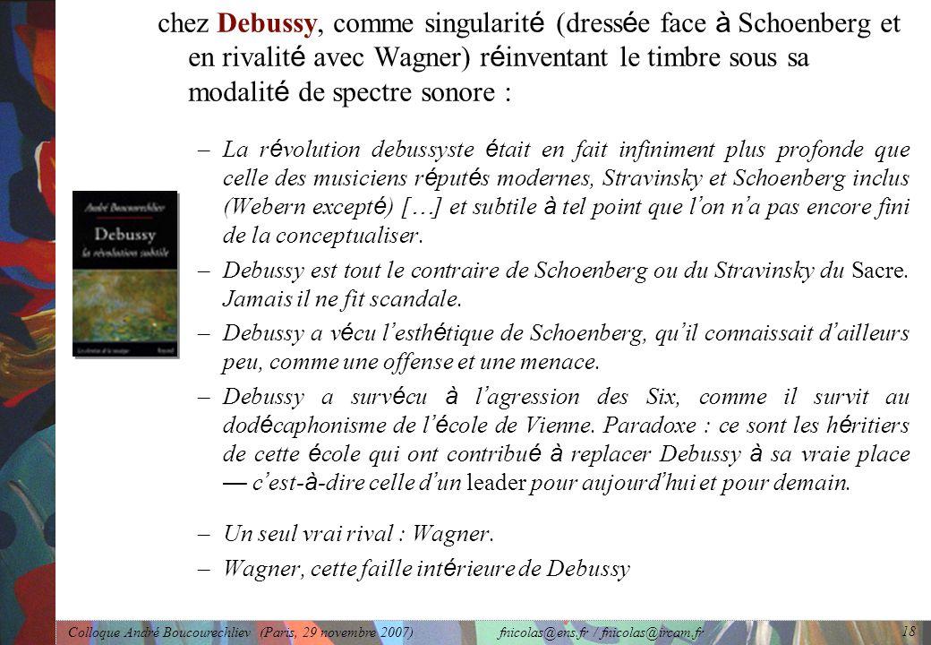 Colloque André Boucourechliev (Paris, 29 novembre 2007) fnicolas@ens.fr / fnicolas@ircam.fr 18 chez Debussy, comme singularit é (dress é e face à Schoenberg et en rivalit é avec Wagner) r é inventant le timbre sous sa modalit é de spectre sonore : –La r é volution debussyste é tait en fait infiniment plus profonde que celle des musiciens r é put é s modernes, Stravinsky et Schoenberg inclus (Webern except é ) [ … ] et subtile à tel point que l ' on n ' a pas encore fini de la conceptualiser.
