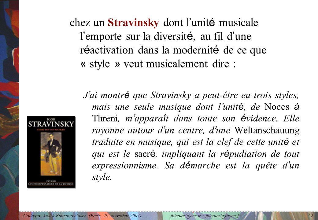 Colloque André Boucourechliev (Paris, 29 novembre 2007) fnicolas@ens.fr / fnicolas@ircam.fr 19 chez un Stravinsky dont l ' unit é musicale l ' emporte sur la diversit é, au fil d ' une r é activation dans la modernit é de ce que « style » veut musicalement dire : J ' ai montr é que Stravinsky a peut-être eu trois styles, mais une seule musique dont l ' unit é, de Noces à Threni, m ' appara î t dans toute son é vidence.
