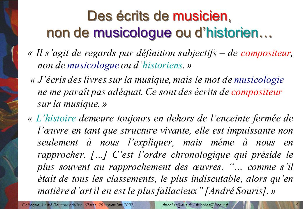 Colloque André Boucourechliev (Paris, 29 novembre 2007) fnicolas@ens.fr / fnicolas@ircam.fr 3 Des écrits de musicien, non de musicologue ou d'historien… « Il s'agit de regards par définition subjectifs – de compositeur, non de musicologue ou d'historiens.