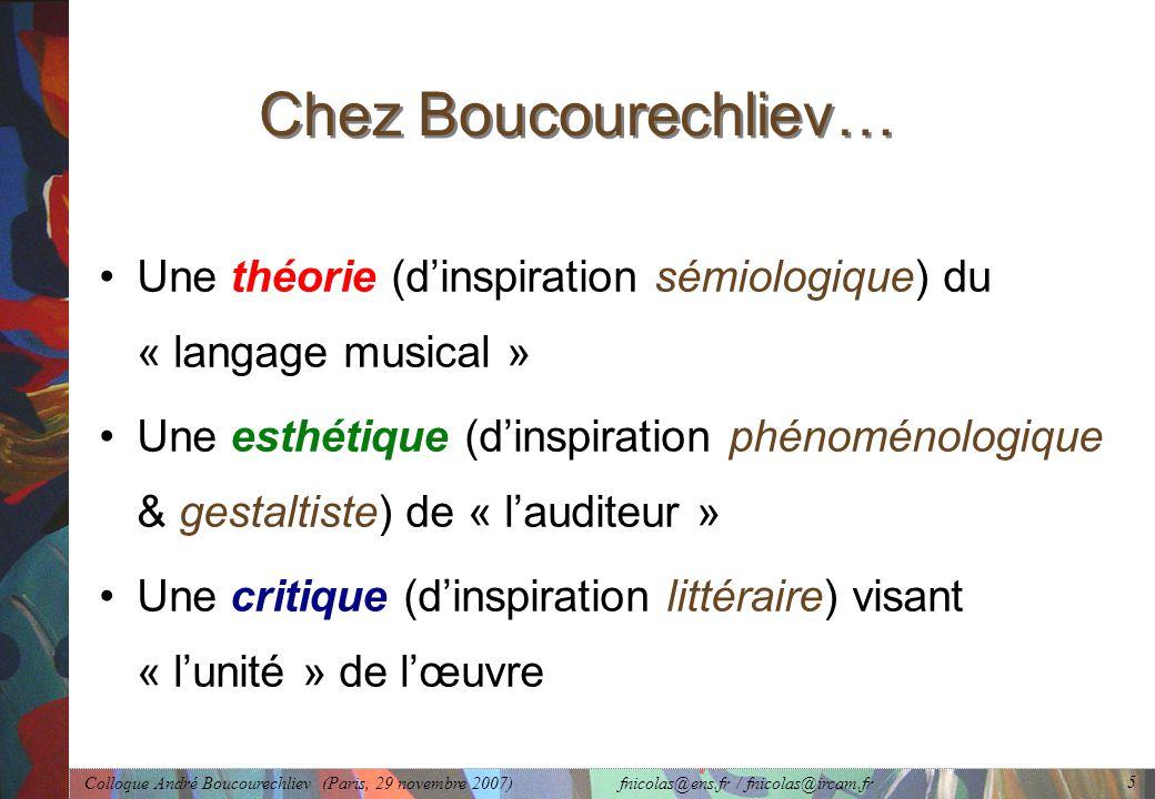 Colloque André Boucourechliev (Paris, 29 novembre 2007) fnicolas@ens.fr / fnicolas@ircam.fr 5 Chez Boucourechliev… Une théorie (d'inspiration sémiologique) du « langage musical » Une esthétique (d'inspiration phénoménologique & gestaltiste) de « l'auditeur » Une critique (d'inspiration littéraire) visant « l'unité » de l'œuvre