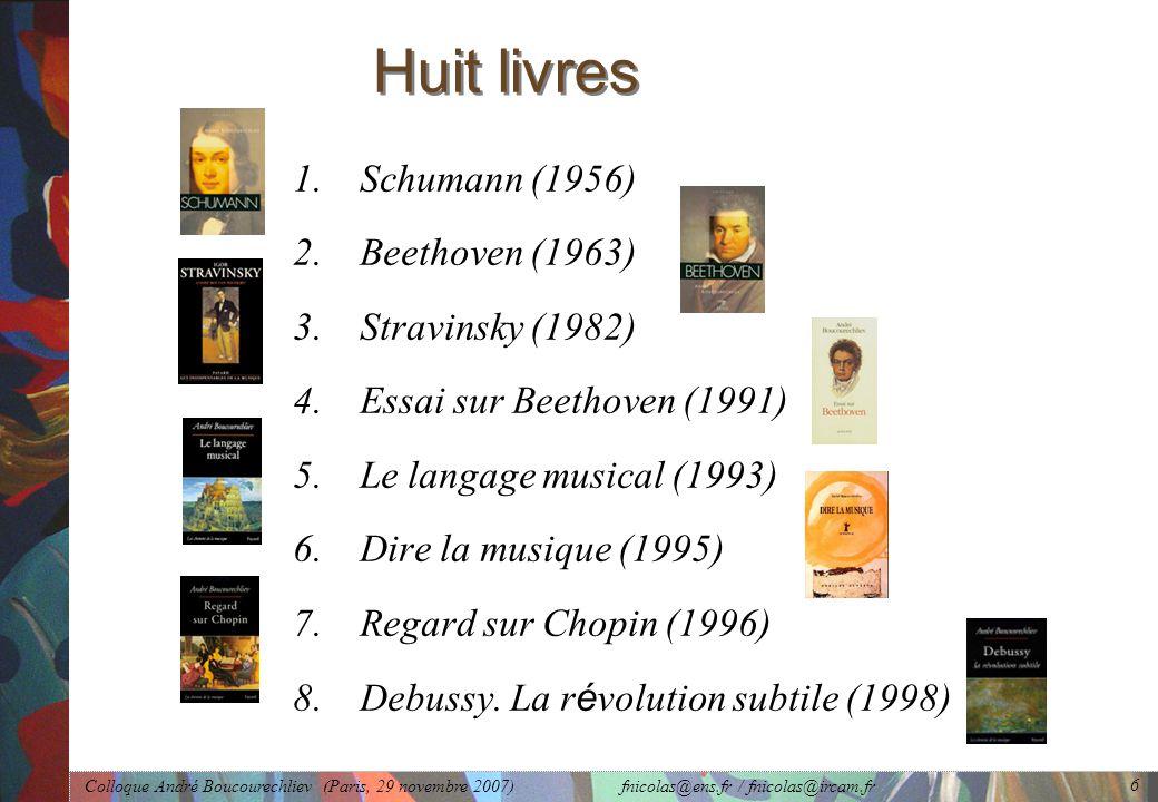 Colloque André Boucourechliev (Paris, 29 novembre 2007) fnicolas@ens.fr / fnicolas@ircam.fr 6 Huit livres 1.Schumann (1956) 2.Beethoven (1963) 3.Stravinsky (1982) 4.Essai sur Beethoven (1991) 5.Le langage musical (1993) 6.Dire la musique (1995) 7.Regard sur Chopin (1996) 8.Debussy.