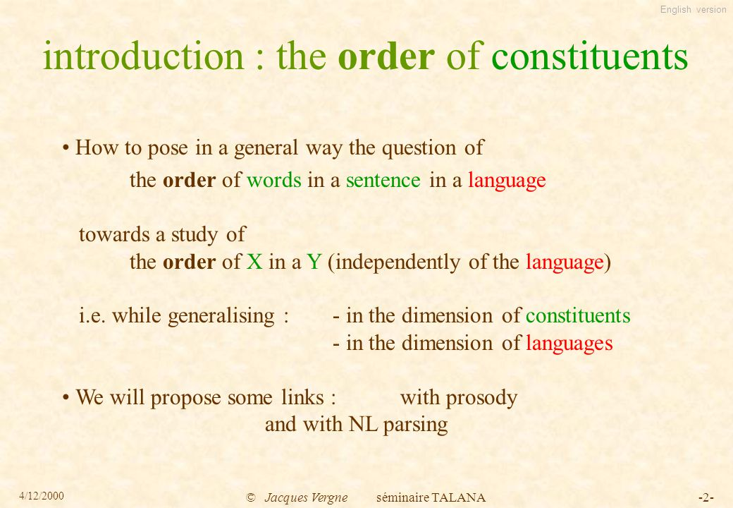 English version 4/12/2000 © Jacques Vergne séminaire TALANA-2- introduction : the order of constituents How to pose in a general way the question of the order of words in a sentence in a language towards a study of the order of X in a Y (independently of the language) i.e.