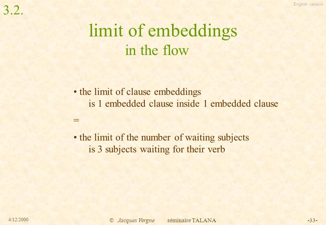 English version 4/12/2000 © Jacques Vergne séminaire TALANA-33- limit of embeddings the limit of clause embeddings is 1 embedded clause inside 1 embedded clause = the limit of the number of waiting subjects is 3 subjects waiting for their verb in the flow 3.2.