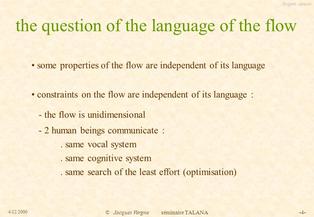 English version 4/12/2000 © Jacques Vergne séminaire TALANA-4- the question of the language of the flow some properties of the flow are independent of its language constraints on the flow are independent of its language : - the flow is unidimensional - 2 human beings communicate :.