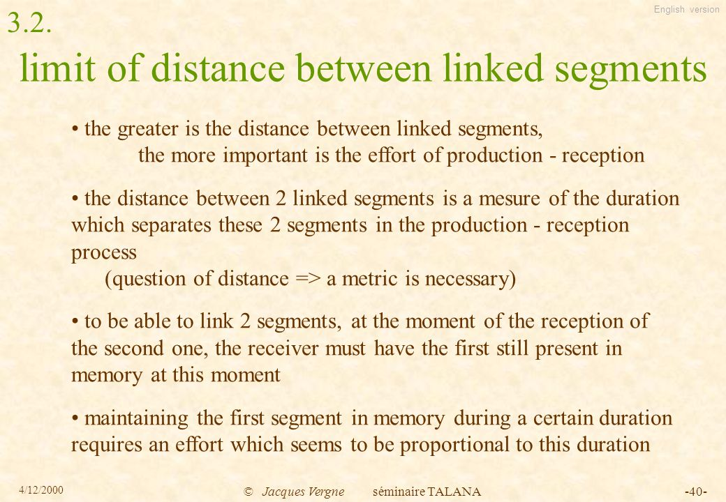 English version 4/12/2000 © Jacques Vergne séminaire TALANA-40- limit of distance between linked segments the greater is the distance between linked segments, the more important is the effort of production - reception the distance between 2 linked segments is a mesure of the duration which separates these 2 segments in the production - reception process (question of distance => a metric is necessary) to be able to link 2 segments, at the moment of the reception of the second one, the receiver must have the first still present in memory at this moment maintaining the first segment in memory during a certain duration requires an effort which seems to be proportional to this duration 3.2.