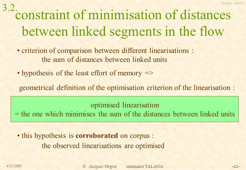 English version 4/12/2000 © Jacques Vergne séminaire TALANA-42- constraint of minimisation of distances between linked segments in the flow criterion of comparison between different linearisations : the sum of distances between linked units hypothesis of the least effort of memory => geometrical definition of the optimisation criterion of the linearisation : this hypothesis is corroborated on corpus : the observed linearisations are optimised optimised linearisation = the one which minimises the sum of the distances between linked units 3.2.