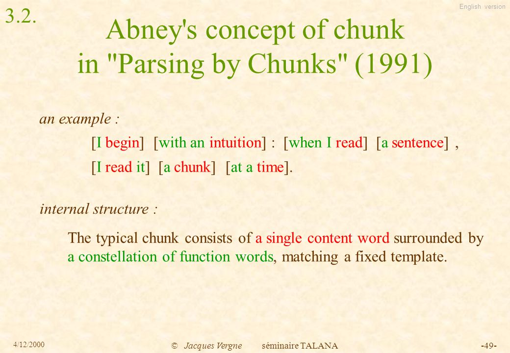 English version 4/12/2000 © Jacques Vergne séminaire TALANA-49- Abney s concept of chunk in Parsing by Chunks (1991) [I begin] [with an intuition] : [when I read] [a sentence], [I read it] [a chunk] [at a time].
