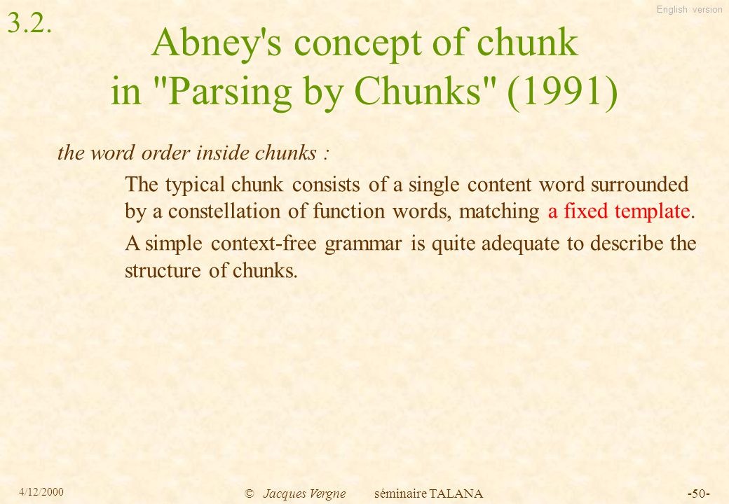 English version 4/12/2000 © Jacques Vergne séminaire TALANA-50- Abney s concept of chunk in Parsing by Chunks (1991) The typical chunk consists of a single content word surrounded by a constellation of function words, matching a fixed template.