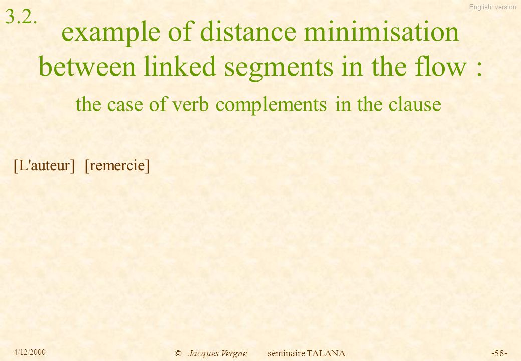 English version 4/12/2000 © Jacques Vergne séminaire TALANA-58- example of distance minimisation between linked segments in the flow : [L auteur] [remercie] the case of verb complements in the clause 3.2.