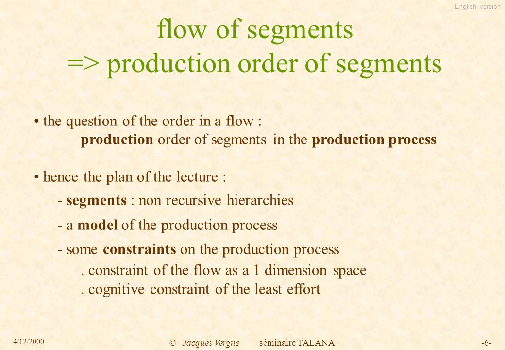 English version 4/12/2000 © Jacques Vergne séminaire TALANA-6- flow of segments => production order of segments the question of the order in a flow : production order of segments in the production process hence the plan of the lecture : - segments : non recursive hierarchies - a model of the production process - some constraints on the production process.