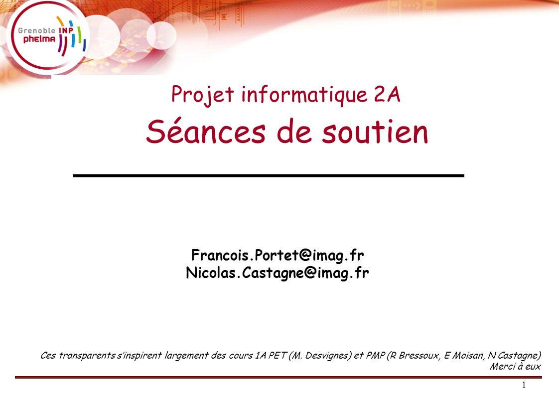 1 Projet informatique 2A Séances de soutien Francois.Portet@imag.fr Nicolas.Castagne@imag.fr Ces transparents s'inspirent largement des cours 1A PET (M.