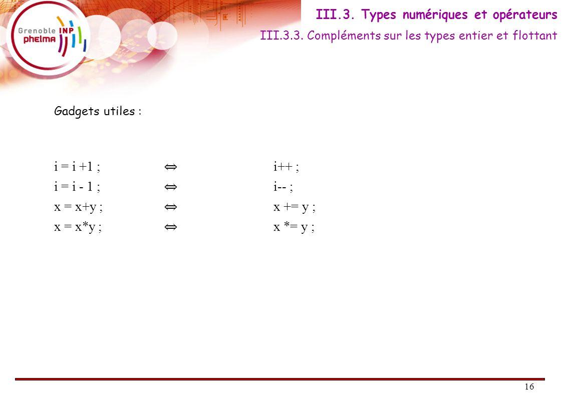 16 Gadgets utiles : i = i +1 ; ⇔ i++ ; i = i - 1 ; ⇔ i-- ; x = x+y ; ⇔ x += y ; x = x*y ; ⇔ x *= y ; III.3.3. Compléments sur les types entier et flot