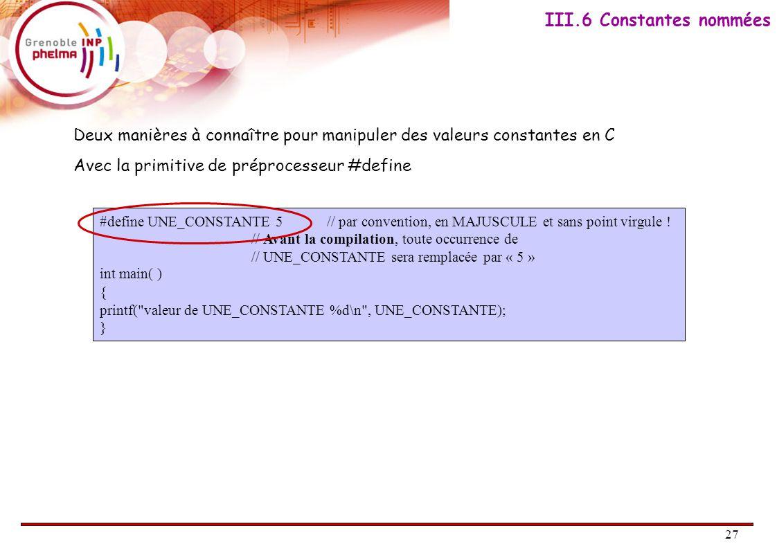27 II.4. Constantes Deux manières à connaître pour manipuler des valeurs constantes en C Avec la primitive de préprocesseur #define III.6 Constantes n