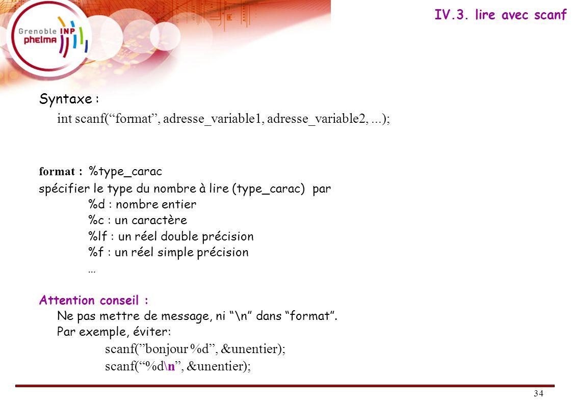 34 Syntaxe : int scanf( format , adresse_variable1, adresse_variable2,...); format : %type_carac spécifier le type du nombre à lire (type_carac) par %d : nombre entier %c : un caractère %lf : un réel double précision %f : un réel simple précision … Attention conseil : Ne pas mettre de message, ni \n dans format .