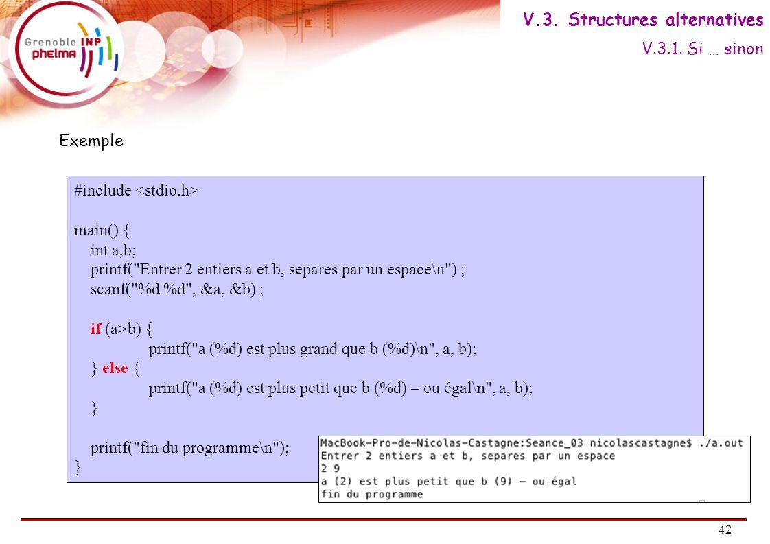 42 Exemple #include main() { int a,b; printf( Entrer 2 entiers a et b, separes par un espace\n ) ; scanf( %d %d , &a, &b) ; if (a>b) { printf( a (%d) est plus grand que b (%d)\n , a, b); } else { printf( a (%d) est plus petit que b (%d) – ou égal\n , a, b); } printf( fin du programme\n ); } V.3.