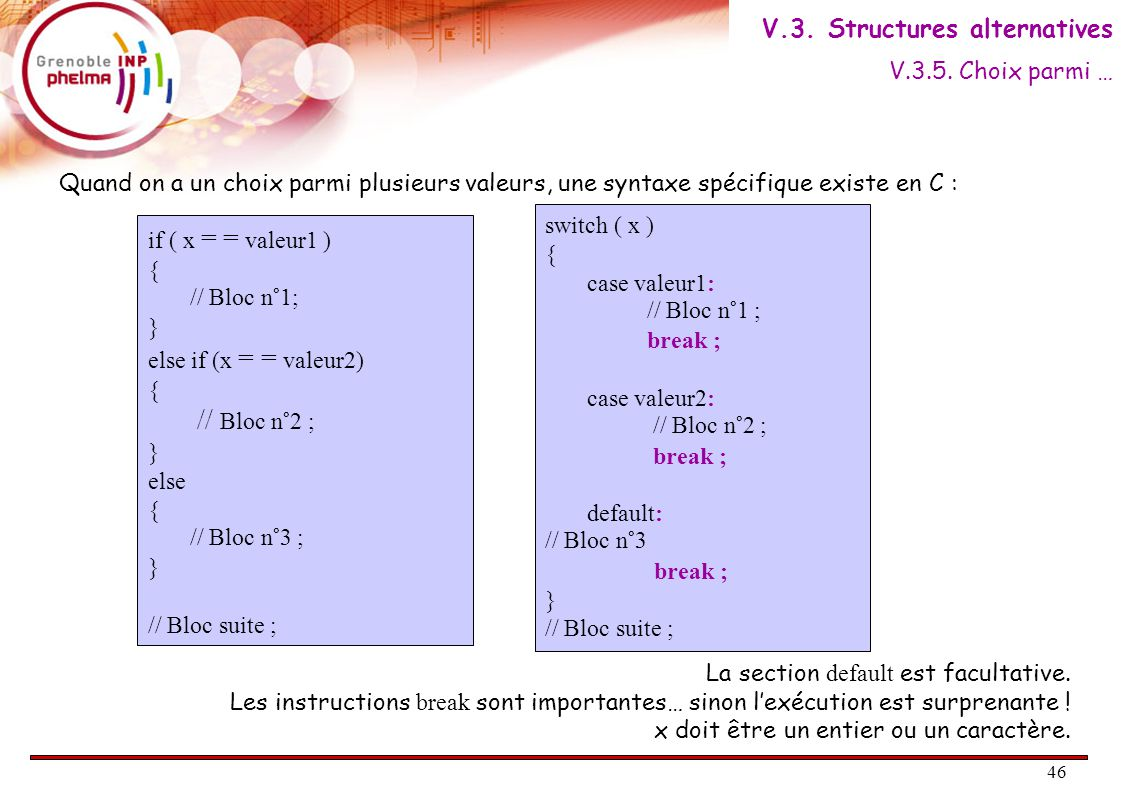 46 Quand on a un choix parmi plusieurs valeurs, une syntaxe spécifique existe en C : if ( x = = valeur1 ) { // Bloc n°1; } else if (x = = valeur2) { // Bloc n°2 ; } else { // Bloc n°3 ; } // Bloc suite ; switch ( x ) { case valeur1: // Bloc n°1 ; break ; case valeur2: // Bloc n°2 ; break ; default: // Bloc n°3 break ; } // Bloc suite ; La section default est facultative.
