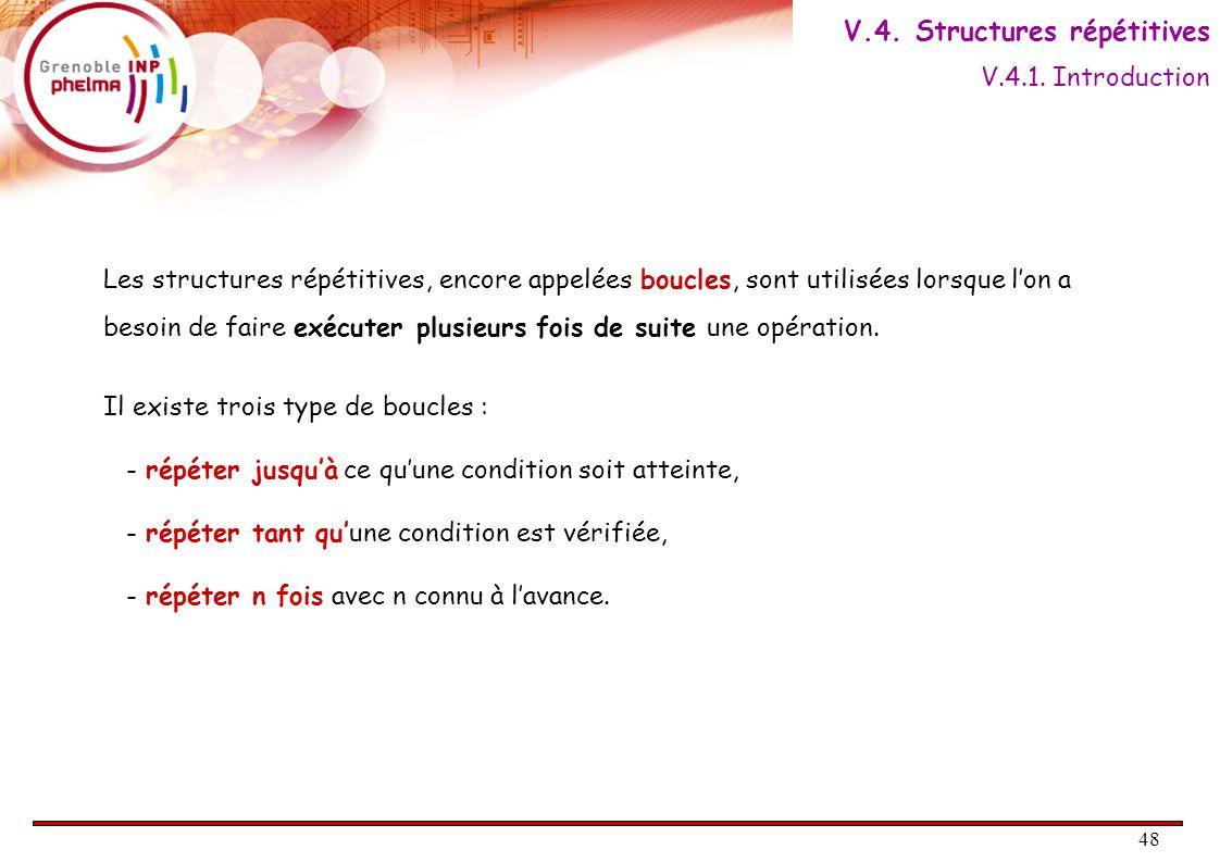 48 Les structures répétitives, encore appelées boucles, sont utilisées lorsque l'on a besoin de faire exécuter plusieurs fois de suite une opération.