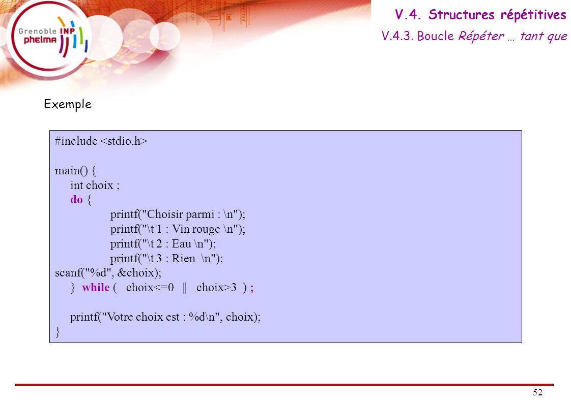 52 Exemple #include main() { int choix ; do { printf( Choisir parmi : \n ); printf( \t 1 : Vin rouge \n ); printf( \t 2 : Eau \n ); printf( \t 3 : Rien \n ); scanf( %d , &choix); } while ( choix 3 ) ; printf( Votre choix est : %d\n , choix); } V.4.