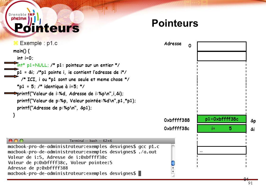 91 Pointeurs  Exemple : p1.c main() { int i=0; int* p1=NULL; /* p1: pointeur sur un entier */ p1 = &i; /*p1 pointe i, ie contient l'adresse de i*/ /* ICI, i ou *p1 sont une seule et meme chose */ *p1 = 5; /* identique à i=5; */ printf( Valeur de i:%d, Adresse de i:%p\n ,i,&i); printf( Valeur de p:%p, Valeur pointée:%d\n ,p1,*p1); printf( Adresse de p:%p\n , &p1); } 0 p= 0 i= 0 0xbffff38c &i Adresse &p … 0xbffff388 p1=0xbffff38c i= 5