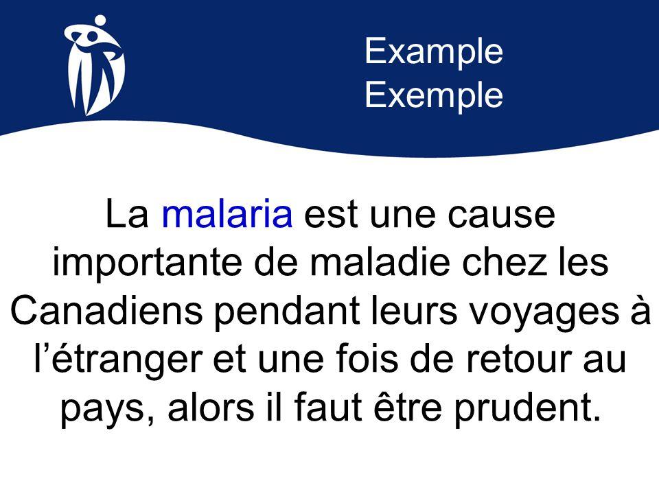 Example Exemple La malaria est une cause importante de maladie chez les Canadiens pendant leurs voyages à l'étranger et une fois de retour au pays, al