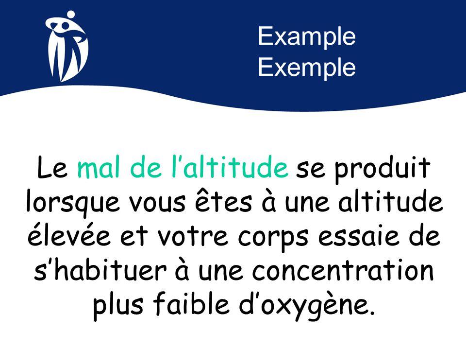 Example Exemple Le mal de l'altitude se produit lorsque vous êtes à une altitude élevée et votre corps essaie de s'habituer à une concentration plus f
