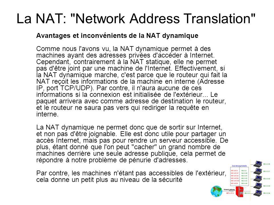 La NAT: Network Address Translation Problèmes liés à la NAT dynamique (ICMP) La NAT dynamique demande l utilisation des ports TCP/UDP, cependant, tous les protocoles utilisés sur un réseau n utilisent pas obligatoirement ces ports, notamment les protocoles ICMP, PPTP, Netbios...