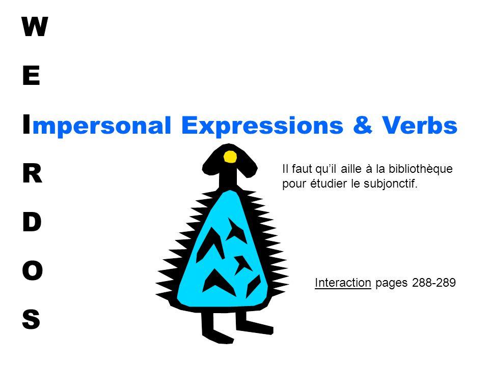W E I mpersonal Expressions & Verbs R D O S Il faut qu'il aille à la bibliothèque pour étudier le subjonctif.