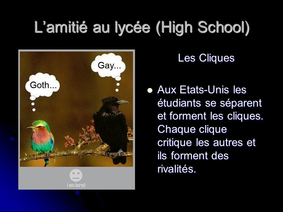 L'amitié au lycée (High School) Les Cliques Aux Etats-Unis les étudiants se séparent et forment les cliques. Chaque clique critique les autres et ils