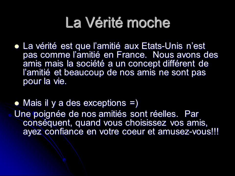La Vérité moche La vérité est que l'amitié aux Etats-Unis n'est pas comme l'amitié en France. Nous avons des amis mais la société a un concept différe