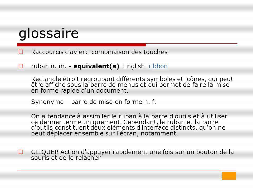 glossaire  Raccourcis clavier: combinaison des touches  ruban n. m. - equivalent(s) English ribbonribbon Rectangle étroit regroupant différents symb