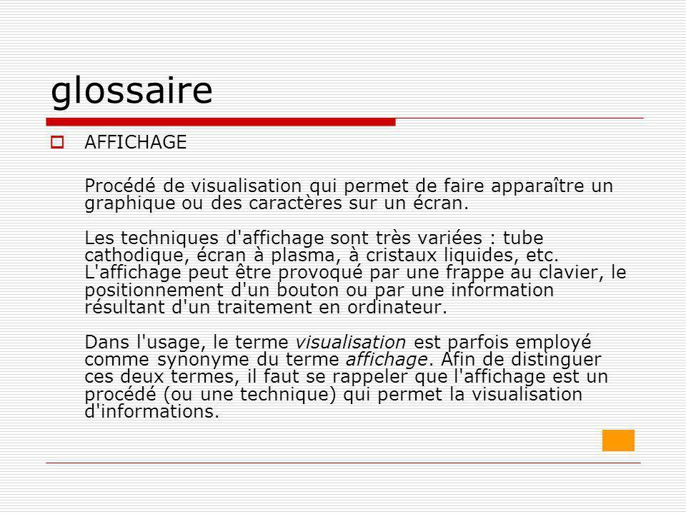 glossaire  AFFICHAGE Procédé de visualisation qui permet de faire apparaître un graphique ou des caractères sur un écran. Les techniques d'affichage