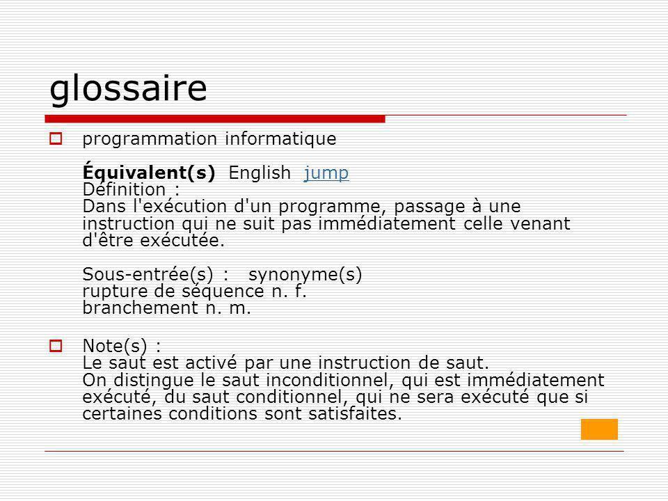 glossaire  programmation informatique Équivalent(s) English jump Définition : Dans l'exécution d'un programme, passage à une instruction qui ne suit
