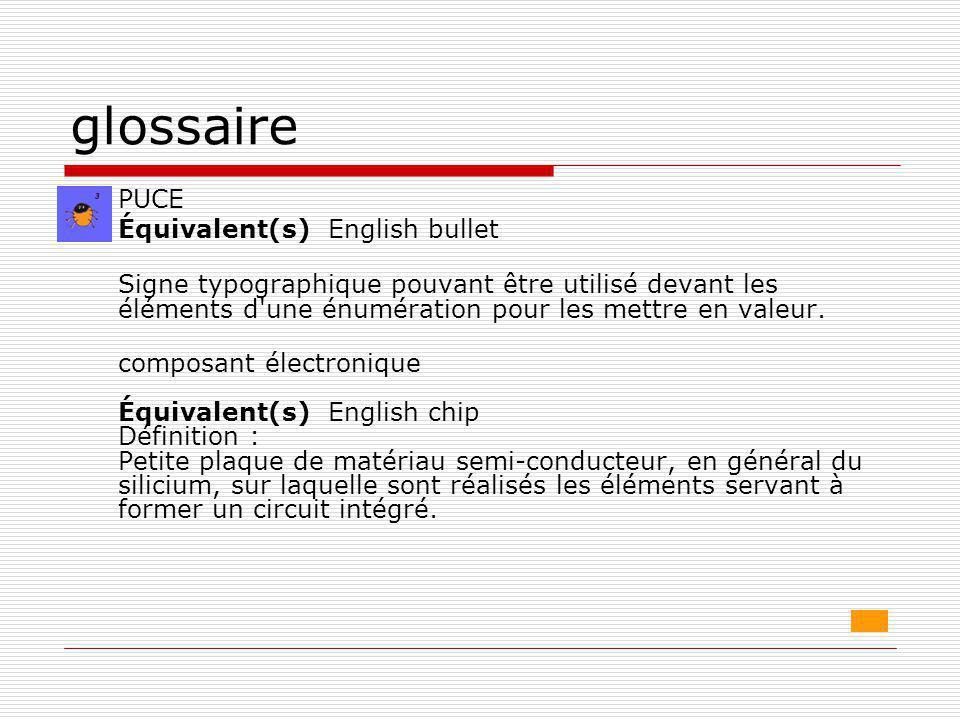 glossaire  PUCE Équivalent(s) English bullet Signe typographique pouvant être utilisé devant les éléments d'une énumération pour les mettre en valeur