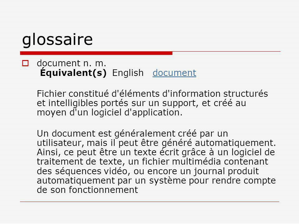 glossaire  document n. m. Équivalent(s) English documentdocument Fichier constitué d'éléments d'information structurés et intelligibles portés sur un