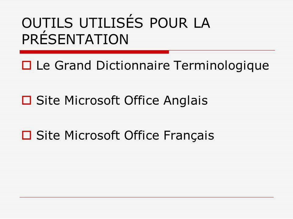 OUTILS UTILISÉS POUR LA PRÉSENTATION  Le Grand Dictionnaire Terminologique  Site Microsoft Office Anglais  Site Microsoft Office Français