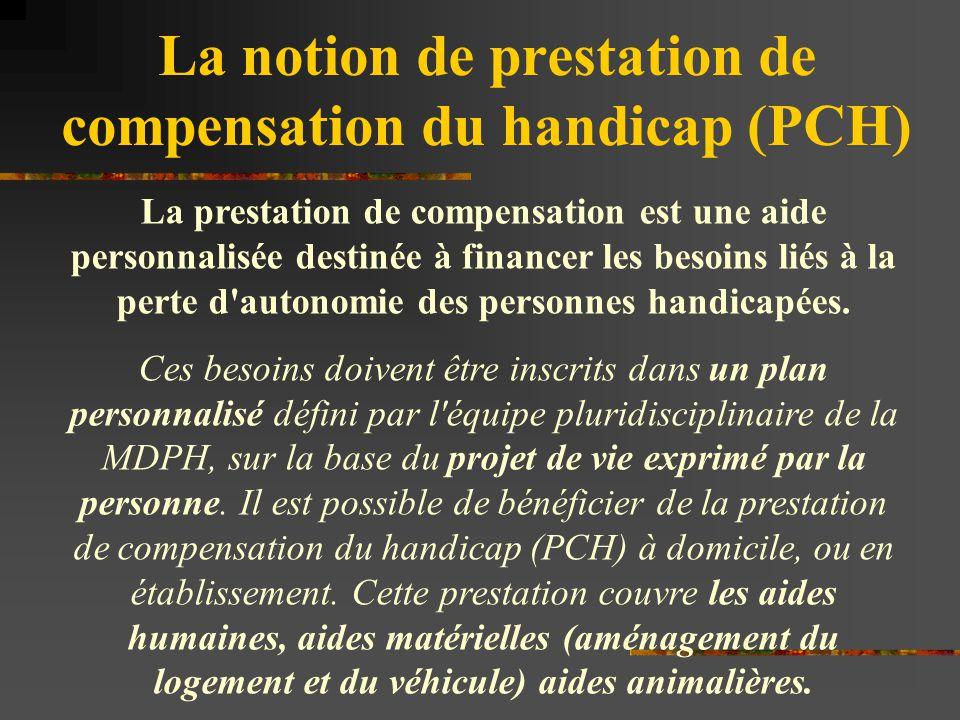 La notion de prestation de compensation du handicap (PCH) La prestation de compensation est une aide personnalisée destinée à financer les besoins lié