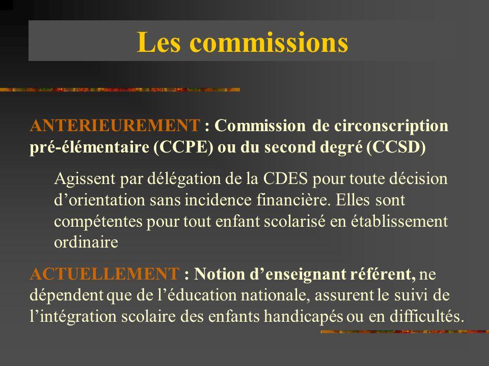 Les commissions ANTERIEUREMENT : Commission de circonscription pré-élémentaire (CCPE) ou du second degré (CCSD) Agissent par délégation de la CDES pou